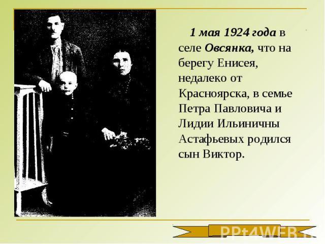 1 мая 1924 года в селе Овсянка, что на берегу Енисея, недалеко от Красноярска, в семье Петра Павловича и Лидии Ильиничны Астафьевых родился сын Виктор.