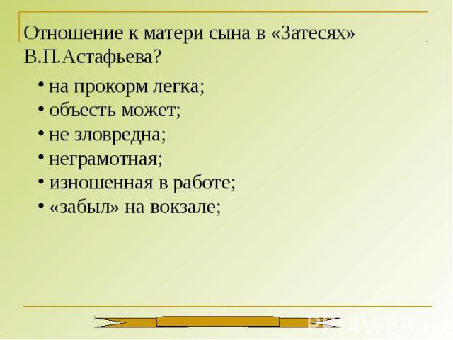 Отношение к матери сына в «Затесях» В.П.Астафьева? на прокорм легка; объесть может; не зловредна; неграмотная; изношенная в работе; «забыл» на вокзале;