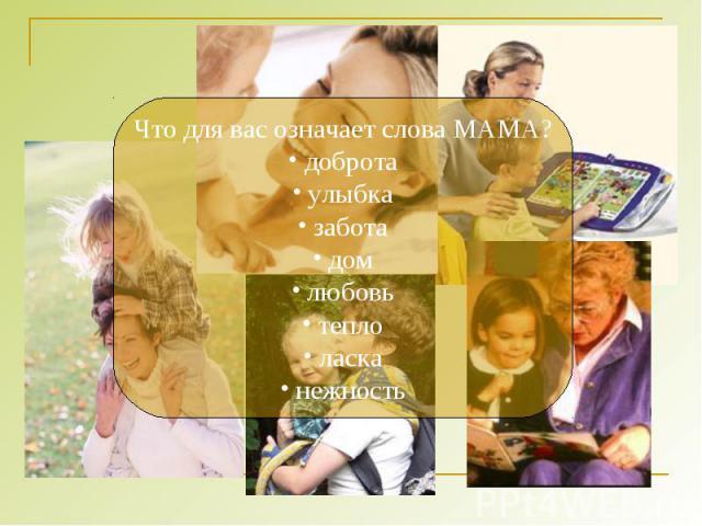 Что для вас означает слова МАМА? доброта улыбка забота дом любовь тепло ласка нежность