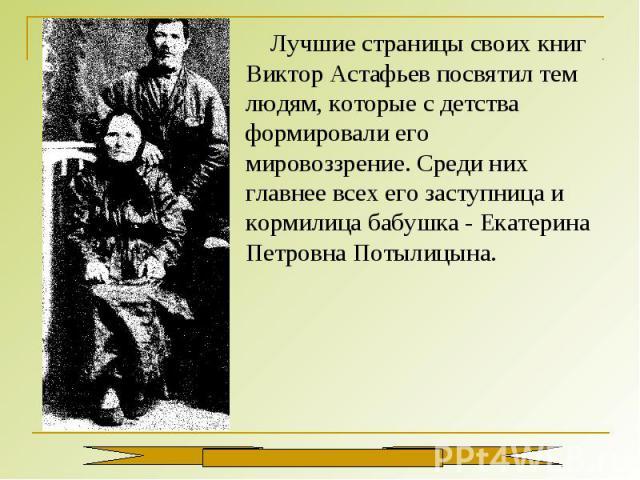 Лучшие страницы своих книг Виктор Астафьев посвятил тем людям, которые с детства формировали его мировоззрение. Среди них главнее всех его заступница и кормилица бабушка - Екатерина Петровна Потылицына.