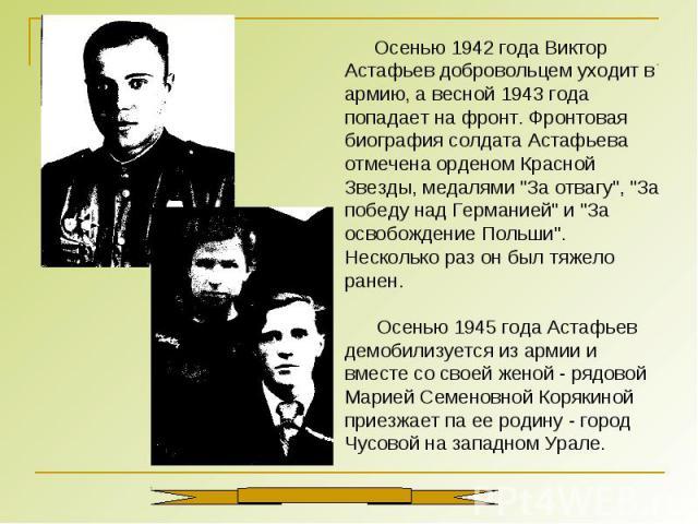 Осенью 1942 года Виктор Астафьев добровольцем уходит в армию, а весной 1943 года попадает на фронт. Фронтовая биография солдата Астафьева отмечена орденом Красной Звезды, медалями \