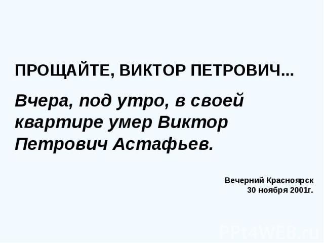 ПРОЩАЙТЕ, ВИКТОР ПЕТРОВИЧ... Вчера, под утро, в своей квартире умер Виктор Петрович Астафьев. Вечерний Красноярск 30 ноября 2001г.