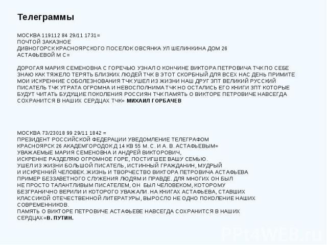 Телеграммы МОСКВА 119112 84 29/11 1731= ПОЧТОЙ ЗАКАЗНОЕ ДИВНОГОРСК КРАСНОЯРСКОГО ПОСЕЛОК ОВСЯНКА УЛ ШЕЛИНКИНА ДОМ 26 АСТАФЬЕВОЙ М С= ДОРОГАЯ МАРИЯ СЕМЕНОВНА С ГОРЕЧЬЮ УЗНАЛ О КОНЧИНЕ ВИКТОРА ПЕТРОВИЧА ТЧК ПО СЕБЕ ЗНАЮ КАК ТЯЖЕЛО ТЕРЯТЬ БЛИЗКИХ ЛЮДЕЙ…