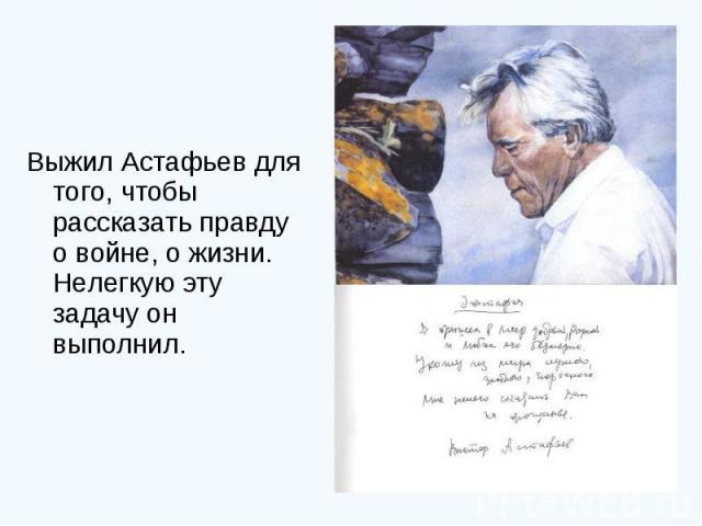 Выжил Астафьев для того, чтобы рассказать правду о войне, о жизни. Нелегкую эту задачу он выполнил.