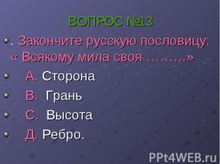 ВОПРОС №13 . Закончите русскую пословицу: « Всякому мила своя ………» А. Сторона В.