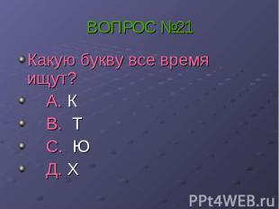 ВОПРОС №21 Какую букву все время ищут? А. К В. Т С. Ю Д. Х