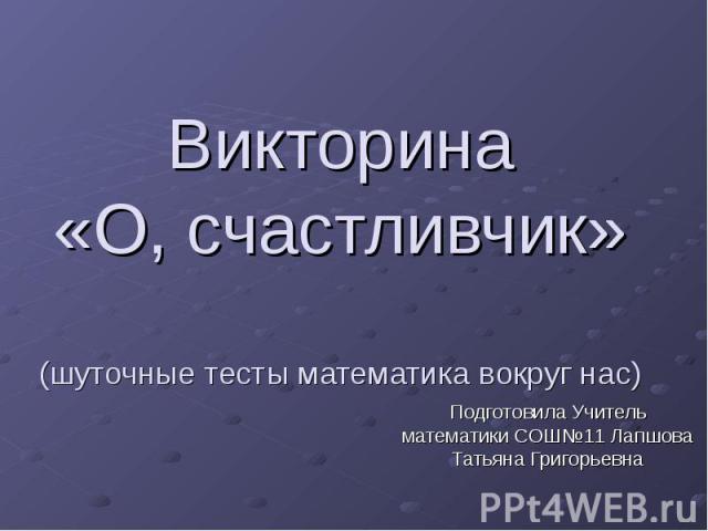 Викторина «О, счастливчик» (шуточные тесты математика вокруг нас) Подготовила Учитель математики СОШ№11 Лапшова Татьяна Григорьевна