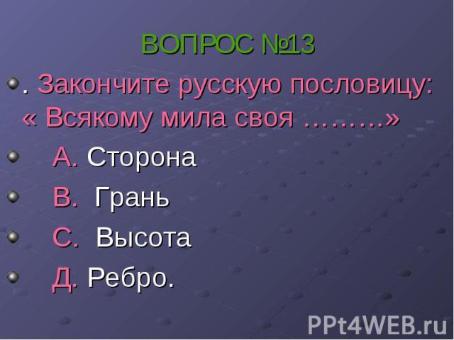 ВОПРОС №13 . Закончите русскую пословицу: « Всякому мила своя ………» А. Сторона В. Грань С. Высота Д. Ребро.