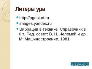 Литература http://bgdstud.ru images.yandex.ru Вибрации в технике. Справочник в 6