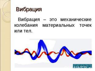 Вибрация Вибрация – это механические колебания материальных точек или тел.