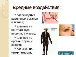 Вредные воздействия: повреждения различных органов и тканей; влияние на централь