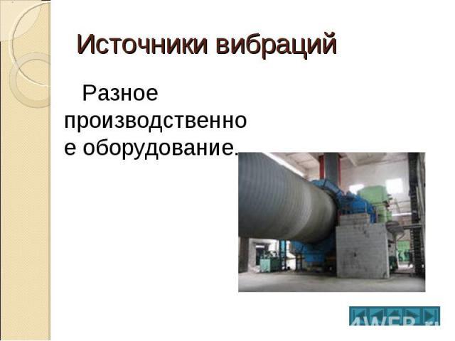 Источники вибраций Разное производственное оборудование.