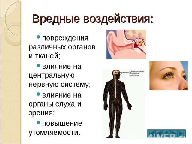 Вредные воздействия: повреждения различных органов и тканей; влияние на центральную нервную систему; влияние на органы слуха и зрения; повышение утомляемости.
