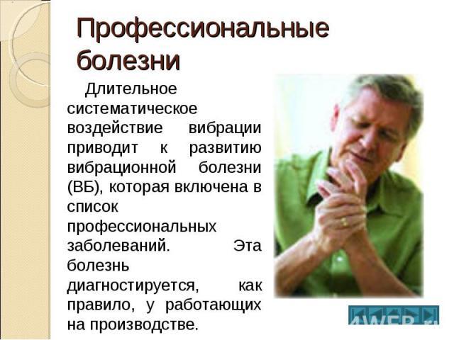 Профессиональные болезни Длительное систематическое воздействие вибрации приводит к развитию вибрационной болезни (ВБ), которая включена в список профессиональных заболеваний. Эта болезнь диагностируется, как правило, у работающих на производстве.
