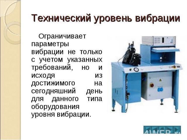 Технический уровень вибрации Ограничивает параметры вибрации не только с учетом указанных требований, но и исходя из достижимого на сегодняшний день для данного типа оборудования уровня вибрации.