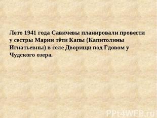 Лето 1941 года Савичевы планировали провести у сестры Марии тёти Капы (Капитолин