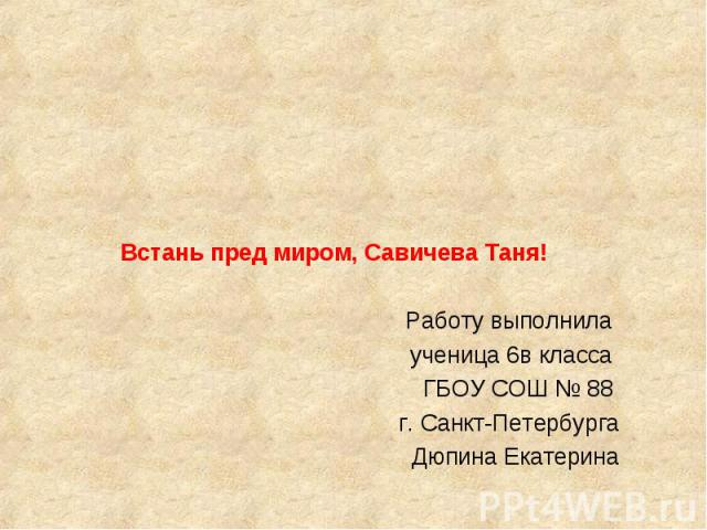 Встань пред миром, Савичева Таня! Работу выполнила ученица 6в класса ГБОУ СОШ № 88 г. Санкт-Петербурга Дюпина Екатерина