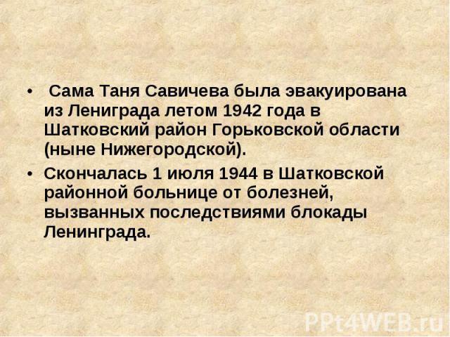 Сама Таня Савичева была эвакуирована из Лениграда летом 1942 года в Шатковский район Горьковской области (ныне Нижегородской). Скончалась 1 июля 1944 в Шатковской районной больнице от болезней, вызванных последствиями блокады Ленинграда.