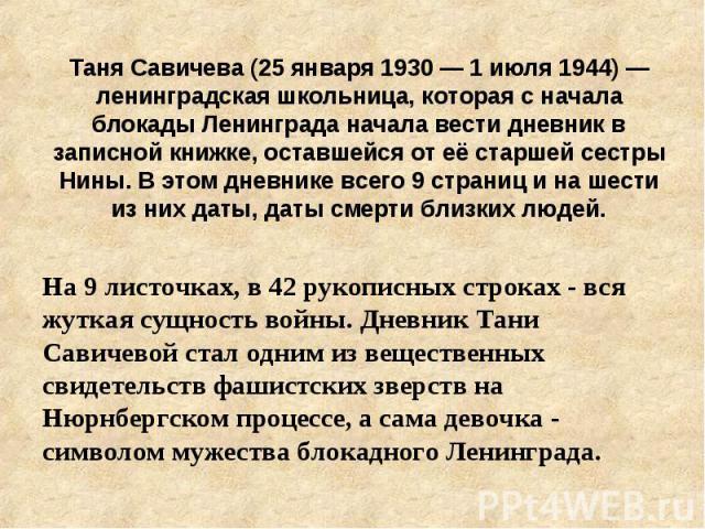 Таня Савичева (25 января 1930 — 1 июля 1944) — ленинградская школьница, которая с начала блокады Ленинграда начала вести дневник в записной книжке, оставшейся от её старшей сестры Нины. В этом дневнике всего 9 страниц и на шести из них даты, даты см…