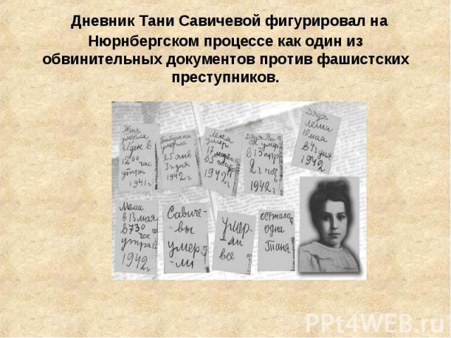Дневник Тани Савичевой фигурировал на Нюрнбергском процессе как один из обвинительных документов против фашистских преступников.