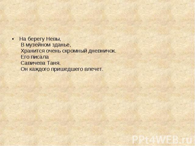 На берегу Невы, В музейном зданье, Хранится очень скромный дневничок. Его писала Савичева Таня. Он каждого пришедшего влечет.