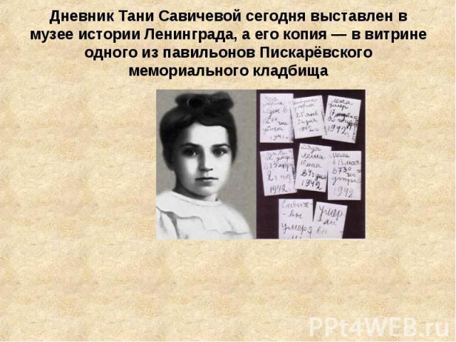 Дневник Тани Савичевой сегодня выставлен в музее истории Ленинграда, а его копия — в витрине одного из павильонов Пискарёвского мемориального кладбища