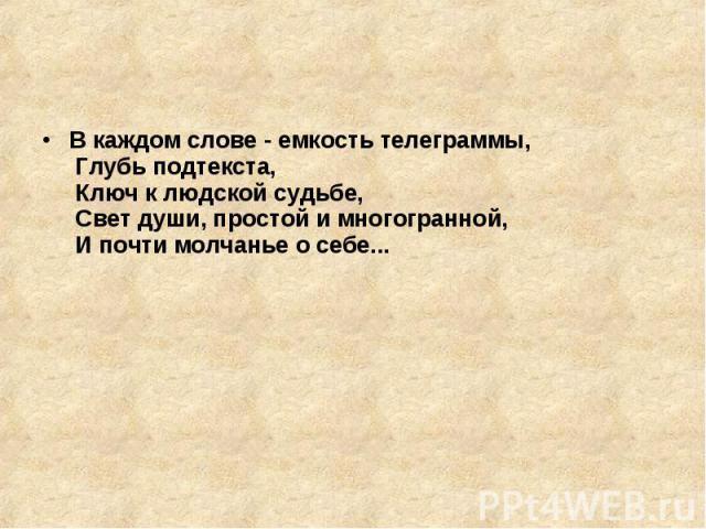 В каждом слове - емкость телеграммы, Глубь подтекста, Ключ к людской судьбе, Свет души, простой и многогранной, И почти молчанье о себе...