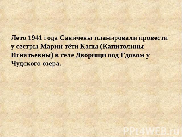Лето 1941 года Савичевы планировали провести у сестры Марии тёти Капы (Капитолины Игнатьевны) в селе Дворищи под Гдовом у Чудского озера.
