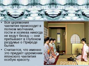 Вся церемония чаепития происходит в полном молчании, гости и хозяева никогда не