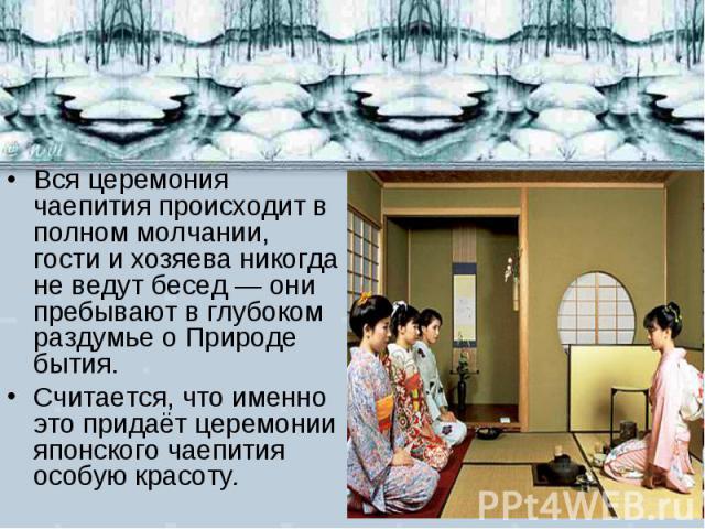 Вся церемония чаепития происходит в полном молчании, гости и хозяева никогда не ведут бесед — они пребывают в глубоком раздумье о Природе бытия. Считается, что именно это придаёт церемонии японского чаепития особую красоту.