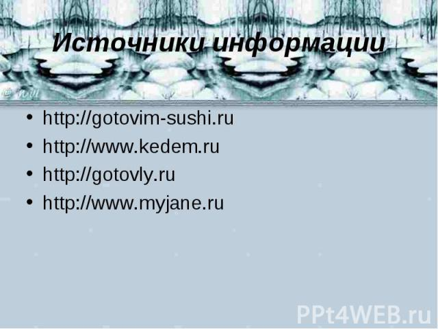 Источники информации http://gotovim-sushi.ruhttp://www.kedem.ruhttp://gotovly.ruhttp://www.myjane.ru