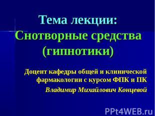 Тема лекции: Снотворные средства (гипнотики) Доцент кафедры общей и клинической