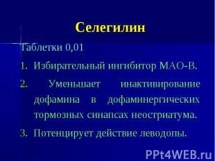 Селегилин Таблетки 0,01 1. Избирательный ингибитор МАО-В. 2. Уменьшает инактивир
