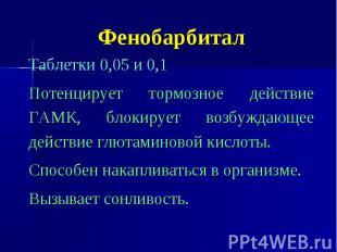 Фенобарбитал Таблетки 0,05 и 0,1 Потенцирует тормозное действие ГАМК, блокирует