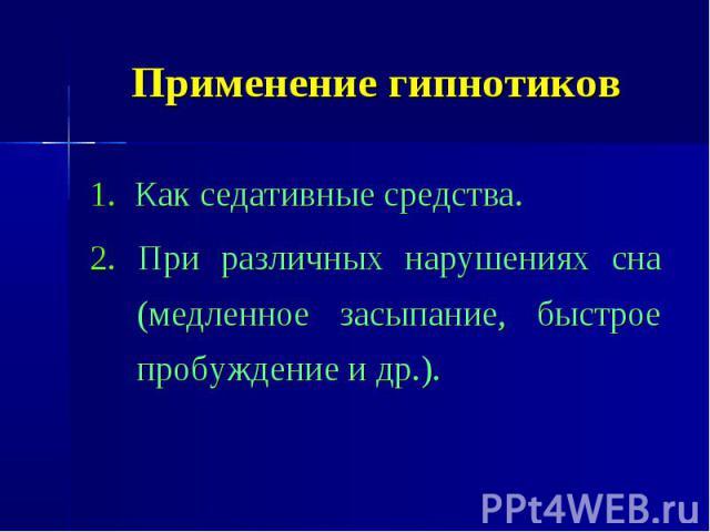 Применение гипнотиков 1. Как седативные средства. 2. При различных нарушениях сна (медленное засыпание, быстрое пробуждение и др.).