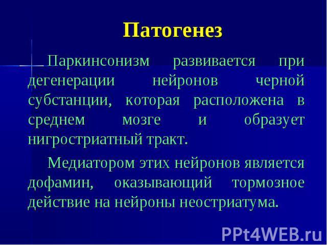 Патогенез Паркинсонизм развивается при дегенерации нейронов черной субстанции, которая расположена в среднем мозге и образует нигростриатный тракт. Медиатором этих нейронов является дофамин, оказывающий тормозное действие на нейроны неостриатума.