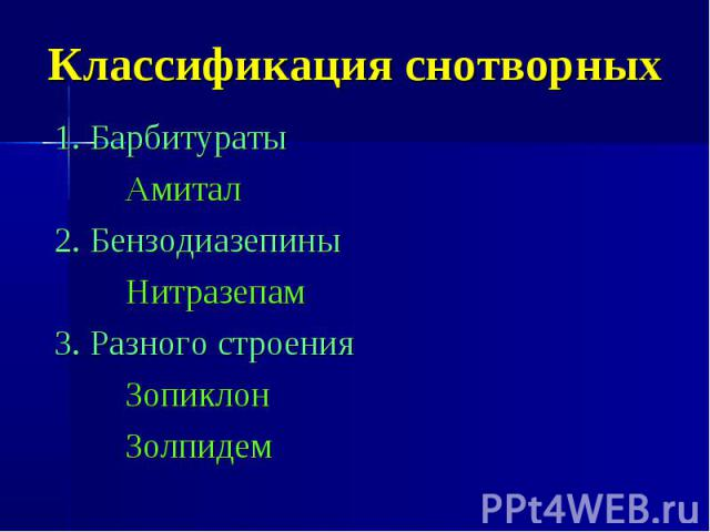 Классификация снотворных 1. Барбитураты Амитал 2. Бензодиазепины Нитразепам 3. Разного строения Зопиклон Золпидем