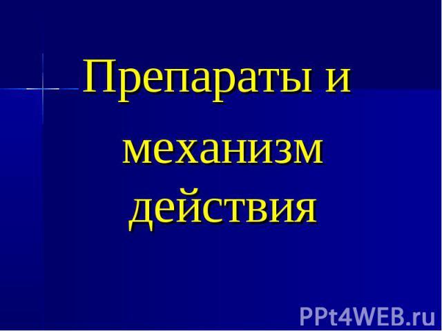 ПрПрепараты и механизм действияепараты и Препараты и механизм действия
