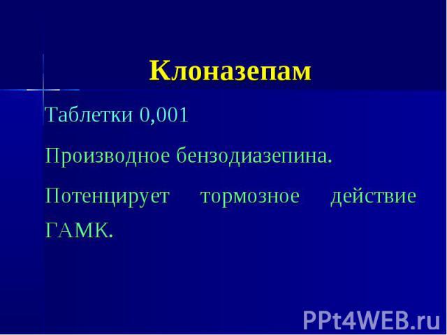 Клоназепам Таблетки 0,001 Производное бензодиазепина. Потенцирует тормозное действие ГАМК.