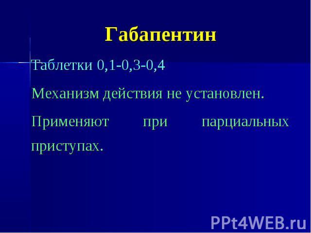 Габапентин Таблетки 0,1-0,3-0,4 Механизм действия не установлен. Применяют при парциальных приступах.