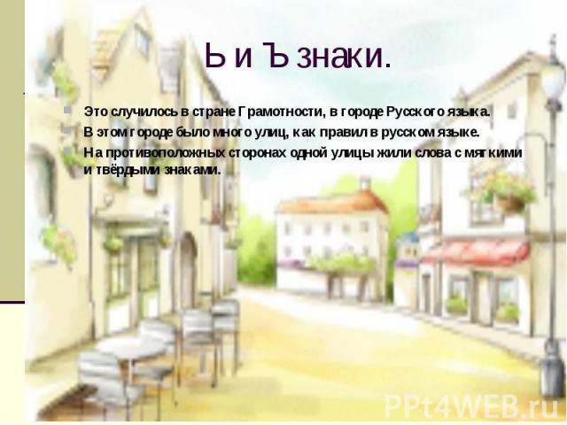 Ь и Ъ знаки. Это случилось в стране Грамотности, в городе Русского языка. В этом городе было много улиц, как правил в русском языке. На противоположных сторонах одной улицы жили слова с мягкими и твёрдыми знаками.