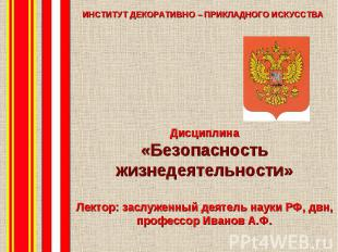 Дисциплина «Безопасность жизнедеятельности» Лектор: заслуженный деятель науки РФ