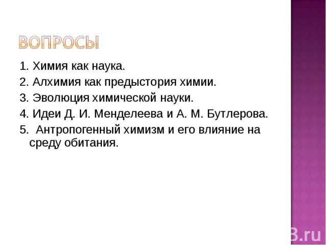 1. Химия как наука. 2. Алхимия как предыстория химии. 3. Эволюция химической науки. 4. Идеи Д. И. Менделеева и А. М. Бутлерова. 5. Антропогенный химизм и его влияние на среду обитания.
