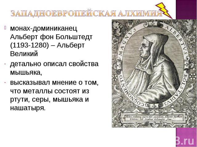 монах-доминиканец Альберт фон Больштедт (1193-1280) – Альберт Великий детально описал свойства мышьяка, высказывал мнение о том, что металлы состоят из ртути, серы, мышьяка и нашатыря.
