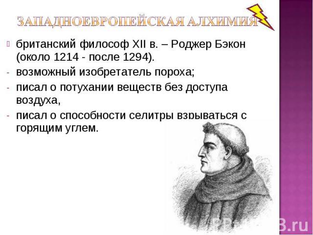 британский философ ХII в. – Роджер Бэкон (около 1214 - после 1294). возможный изобретатель пороха; писал о потухании веществ без доступа воздуха, писал о способности селитры взрываться с горящим углем.
