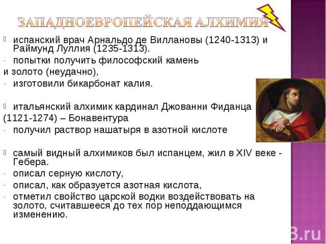 испанский врач Арнальдо де Виллановы (1240-1313) и Раймунд Луллия (1235-1313). попытки получить философский камень и золото (неудачно), изготовили бикарбонат калия. итальянский алхимик кардинал Джованни Фиданца (1121-1274) – Бонавентура получил раст…