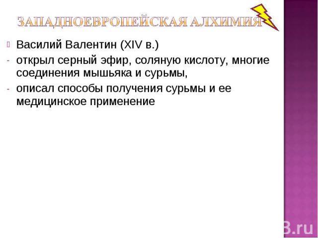 Василий Валентин (XIV в.) открыл серный эфир, соляную кислоту, многие соединения мышьяка и сурьмы, описал способы получения сурьмы и ее медицинское применение