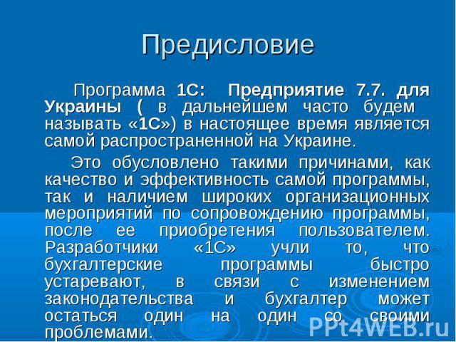 Предисловие Программа 1С: Предприятие 7.7. для Украины ( в дальнейшем часто будем называть «1С») в настоящее время является самой распространенной на Украине. Это обусловлено такими причинами, как качество и эффективность самой программы, так и нали…