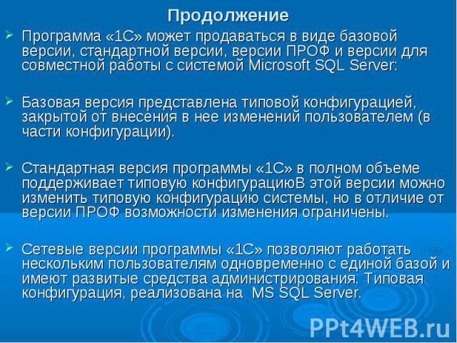 Продолжение Программа «1С» может продаваться в виде базовой версии, стандартной версии, версии ПРОФ и версии для совместной работы с системой Microsoft SQL Server: Базовая версия представлена типовой конфигурацией, закрытой от внесения в нее изменен…