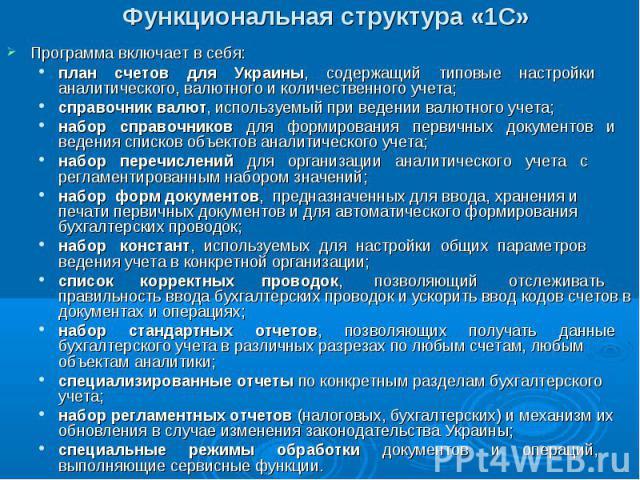Функциональная структура «1С» Программа включает в себя: план счетов для Украины, содержащий типовые настройки аналитического, валютного и количественного учета; справочник валют, используемый при ведении валютного учета; набор справочников для форм…